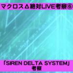 【マクロスΔ「絶対LIVE!!!!!!」考察・展開予想⑥】堕天使ちゃん(仮)考察3「SIREN DELTA SYSTEM」考察